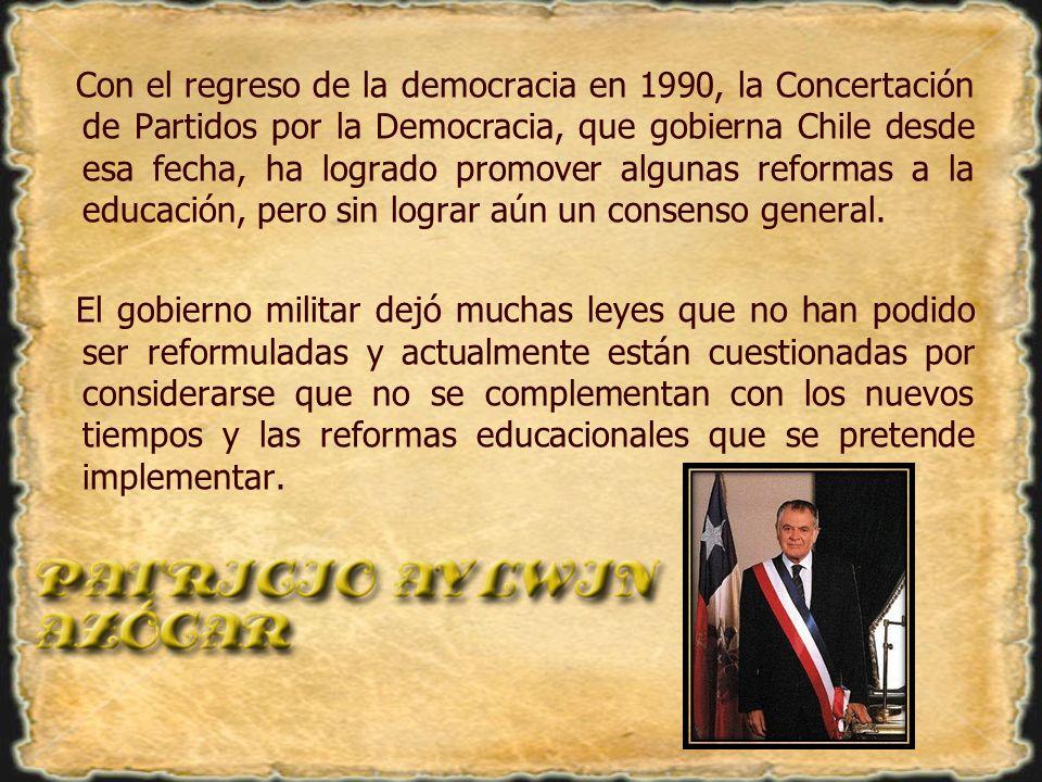 Con el regreso de la democracia en 1990, la Concertación de Partidos por la Democracia, que gobierna Chile desde esa fecha, ha logrado promover algunas reformas a la educación, pero sin lograr aún un consenso general.