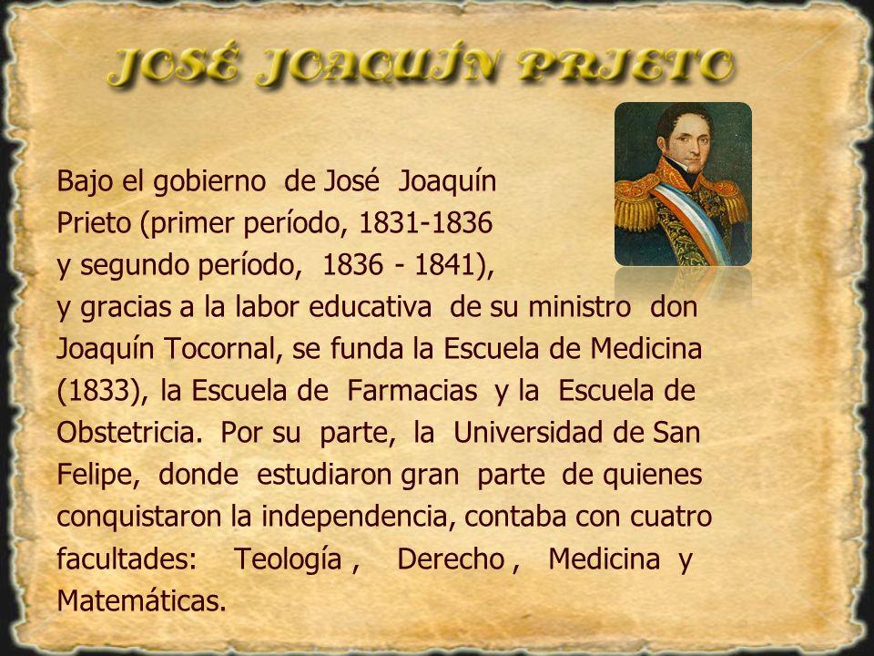 Bajo el gobierno de José Joaquín Prieto (primer período, 1831-1836 y segundo período, 1836 - 1841), y gracias a la labor educativa de su ministro don Joaquín Tocornal, se funda la Escuela de Medicina (1833), la Escuela de Farmacias y la Escuela de Obstetricia.