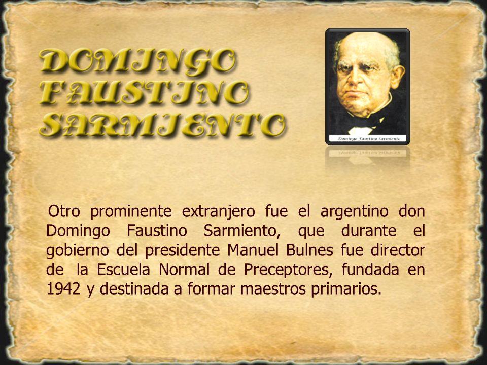 Otro prominente extranjero fue el argentino don Domingo Faustino Sarmiento, que durante el gobierno del presidente Manuel Bulnes fue director de la Escuela Normal de Preceptores, fundada en 1942 y destinada a formar maestros primarios.