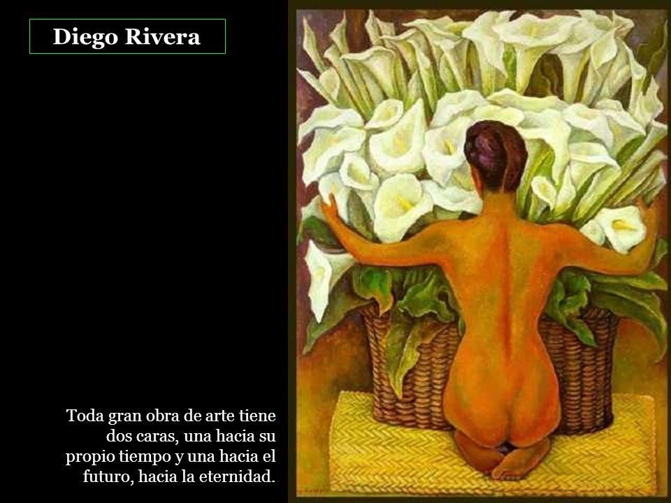 Diego Rivera Toda gran obra de arte tiene dos caras, una hacia su propio tiempo y una hacia el futuro, hacia la eternidad.
