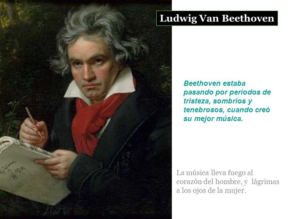 Ludwig Van Beethoven Beethoven estaba pasando por períodos de tristeza, sombríos y tenebrosos, cuando creó su mejor música.
