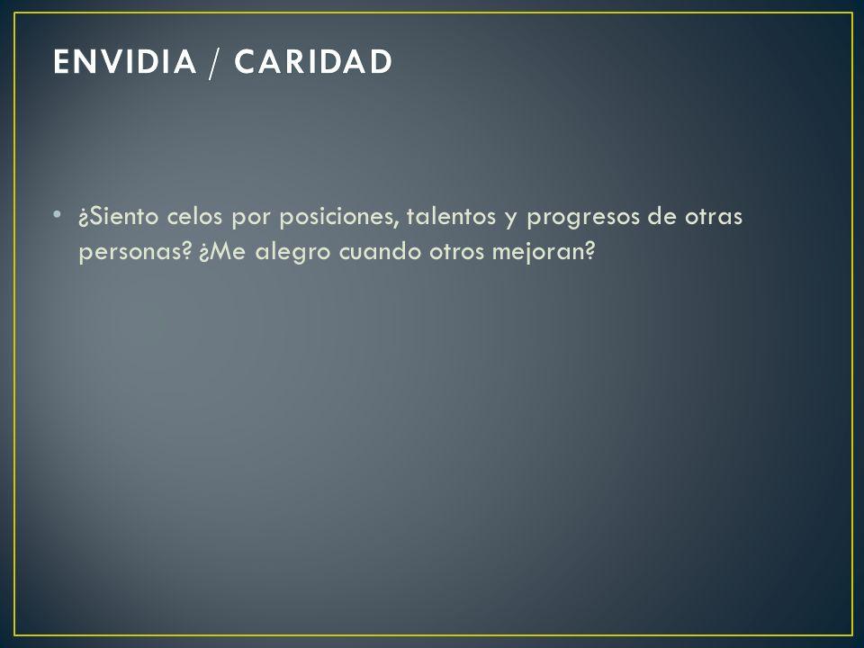 ENVIDIA / CARIDAD ¿Siento celos por posiciones, talentos y progresos de otras personas.