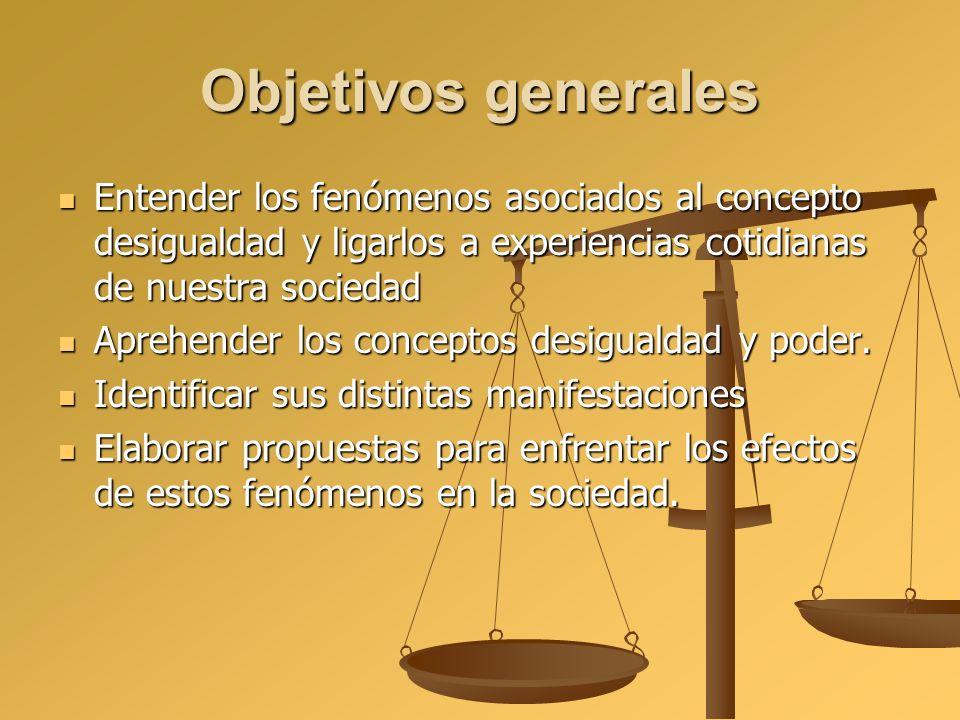 Objetivos generales Entender los fenómenos asociados al concepto desigualdad y ligarlos a experiencias cotidianas de nuestra sociedad.