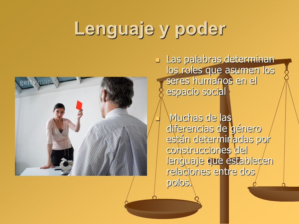 Lenguaje y poder Las palabras determinan los roles que asumen los seres humanos en el espacio social.