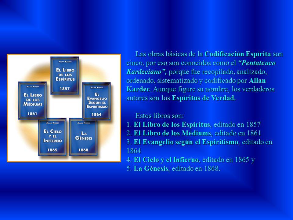 Las obras básicas de la Codificación Espírita son cinco, por eso son conocidos como el Pentateuco Kardeciano , porque fue recopilado, analizado, ordenado, sistematizado y codificado por Allan Kardec. Aunque figure su nombre, los verdaderos autores son los Espíritus de Verdad.