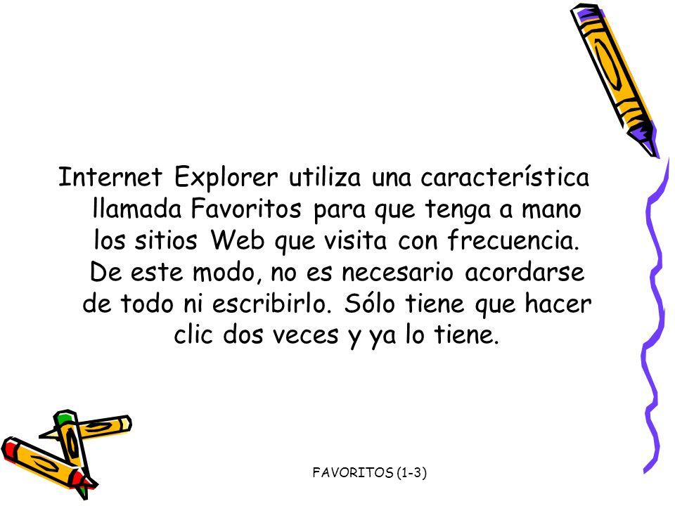 Internet Explorer utiliza una característica llamada Favoritos para que tenga a mano los sitios Web que visita con frecuencia. De este modo, no es necesario acordarse de todo ni escribirlo. Sólo tiene que hacer clic dos veces y ya lo tiene.