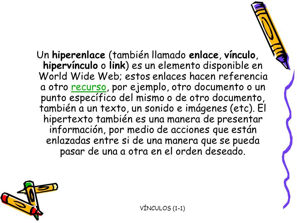 Un hiperenlace (también llamado enlace, vínculo, hipervínculo o link) es un elemento disponible en World Wide Web; estos enlaces hacen referencia a otro recurso, por ejemplo, otro documento o un punto específico del mismo o de otro documento, también a un texto, un sonido e imágenes (etc). El hipertexto también es una manera de presentar información, por medio de acciones que están enlazadas entre si de una manera que se pueda pasar de una a otra en el orden deseado.