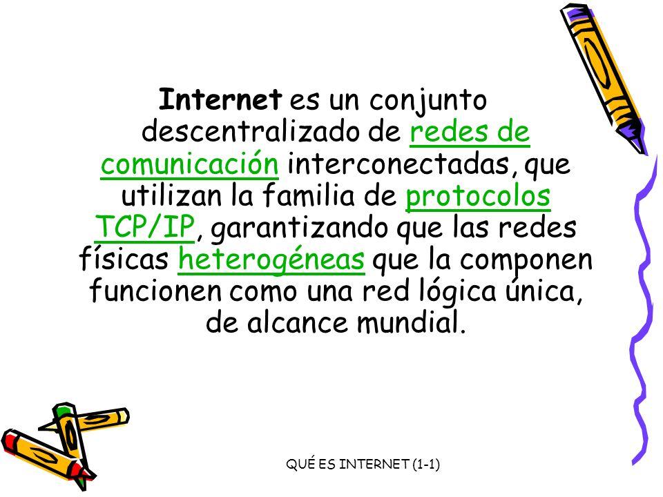 Internet es un conjunto descentralizado de redes de comunicación interconectadas, que utilizan la familia de protocolos TCP/IP, garantizando que las redes físicas heterogéneas que la componen funcionen como una red lógica única, de alcance mundial.