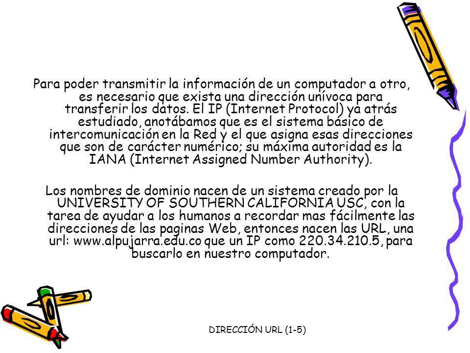 Para poder transmitir la información de un computador a otro, es necesario que exista una dirección unívoca para transferir los datos. El IP (Internet Protocol) ya atrás estudiado, anotábamos que es el sistema básico de intercomunicación en la Red y el que asigna esas direcciones que son de carácter numérico; su máxima autoridad es la IANA (Internet Assigned Number Authority).