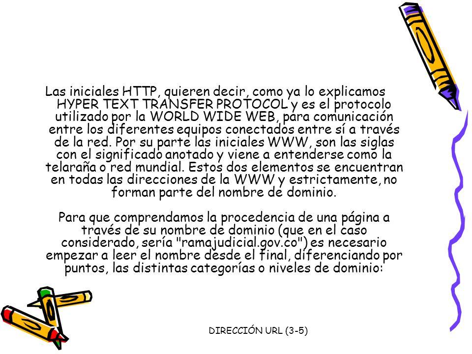 Las iniciales HTTP, quieren decir, como ya lo explicamos HYPER TEXT TRANSFER PROTOCOL y es el protocolo utilizado por la WORLD WIDE WEB, para comunicación entre los diferentes equipos conectados entre sí a través de la red. Por su parte las iniciales WWW, son las siglas con el significado anotado y viene a entenderse como la telaraña o red mundial. Estos dos elementos se encuentran en todas las direcciones de la WWW y estrictamente, no forman parte del nombre de dominio. Para que comprendamos la procedencia de una página a través de su nombre de dominio (que en el caso considerado, sería ramajudicial.gov.co ) es necesario empezar a leer el nombre desde el final, diferenciando por puntos, las distintas categorías o niveles de dominio: