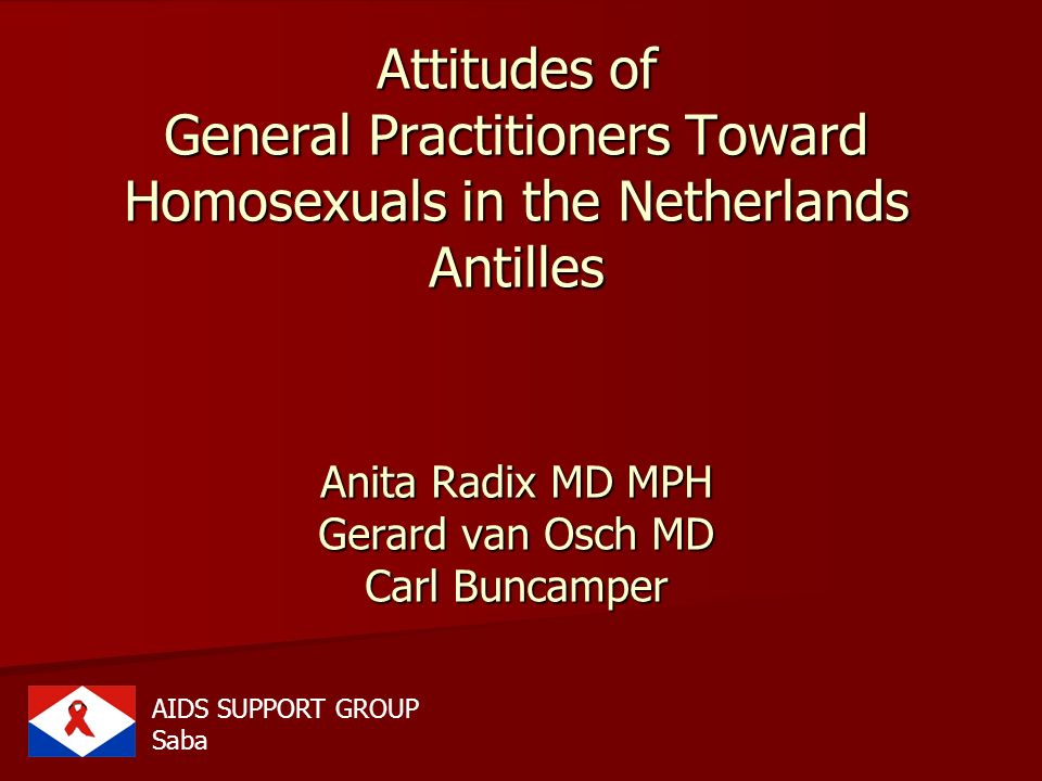 Attitudes of General Practitioners Toward Homosexuals in the Netherlands Antilles Anita Radix MD MPH Gerard van Osch MD Carl Buncamper