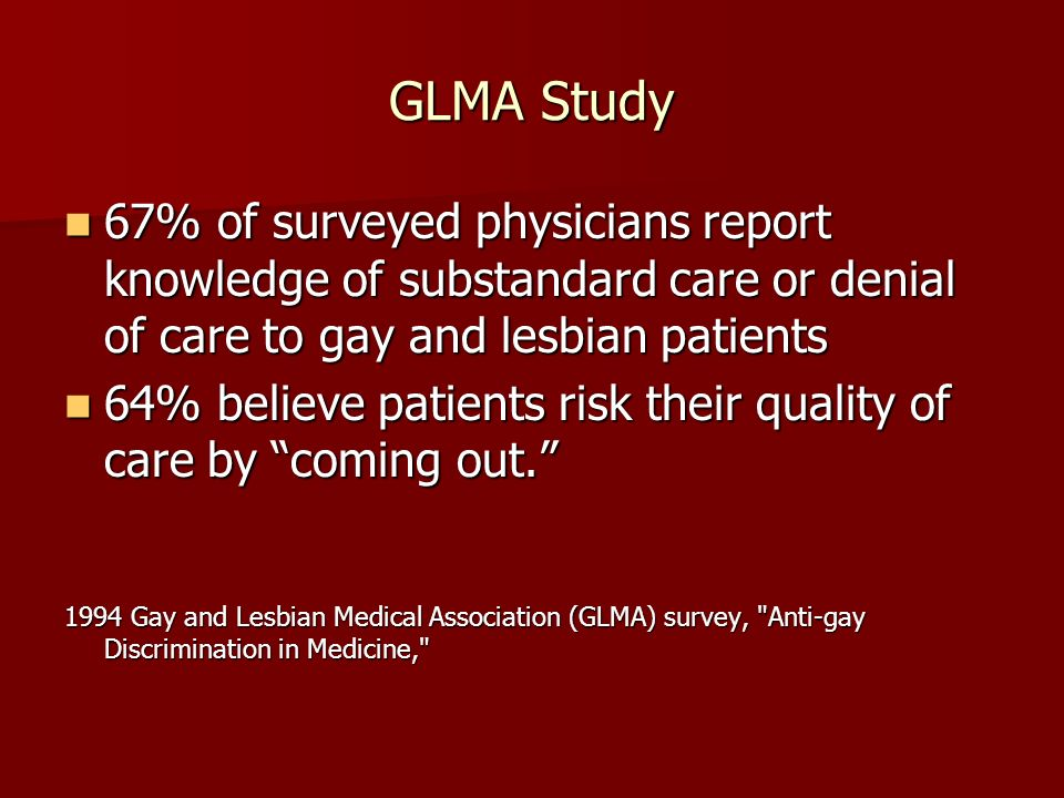 GLMA Study 67% of surveyed physicians report knowledge of substandard care or denial of care to gay and lesbian patients.