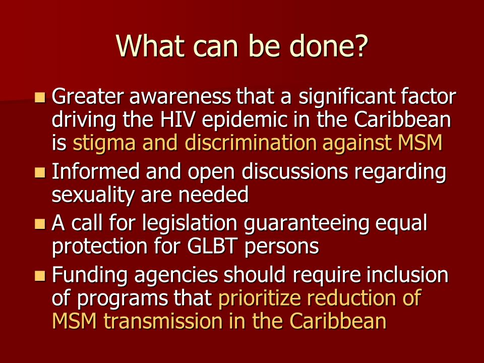 What can be done Greater awareness that a significant factor driving the HIV epidemic in the Caribbean is stigma and discrimination against MSM.