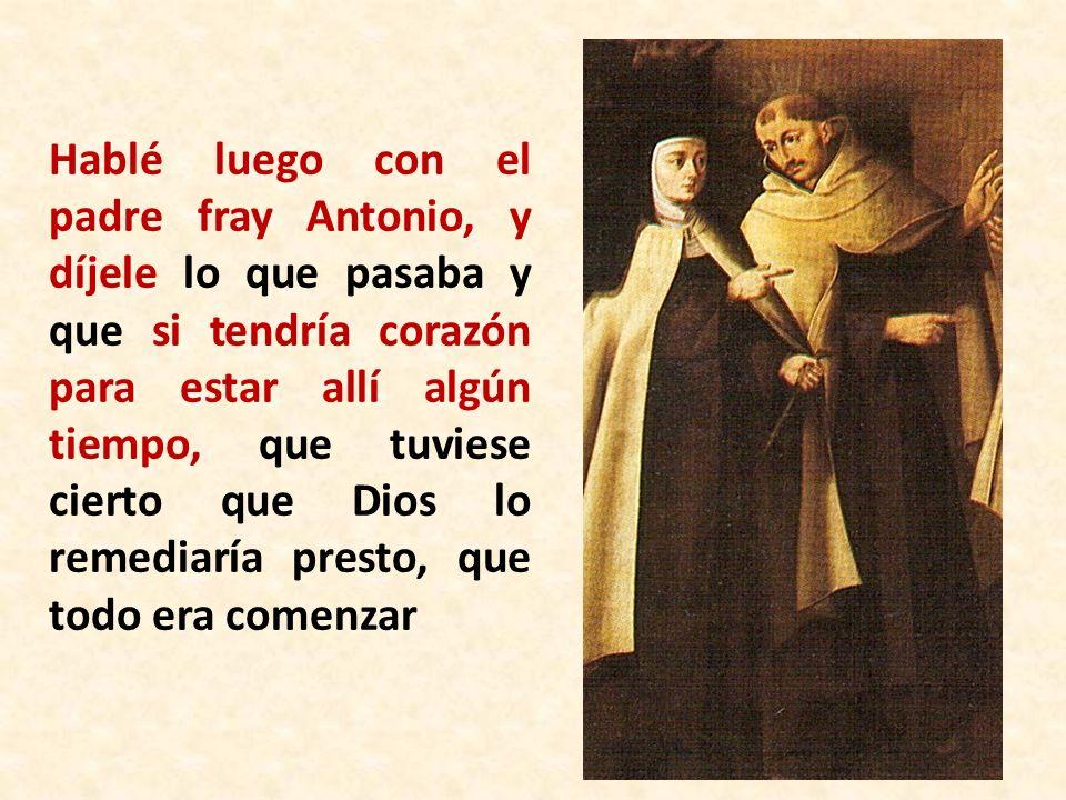 Hablé luego con el padre fray Antonio, y díjele lo que pasaba y que si tendría corazón para estar allí algún tiempo, que tuviese cierto que Dios lo remediaría presto, que todo era comenzar