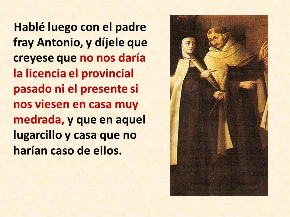 Hablé luego con el padre fray Antonio, y díjele que creyese que no nos daría la licencia el provincial pasado ni el presente si nos viesen en casa muy medrada, y que en aquel lugarcillo y casa que no harían caso de ellos.