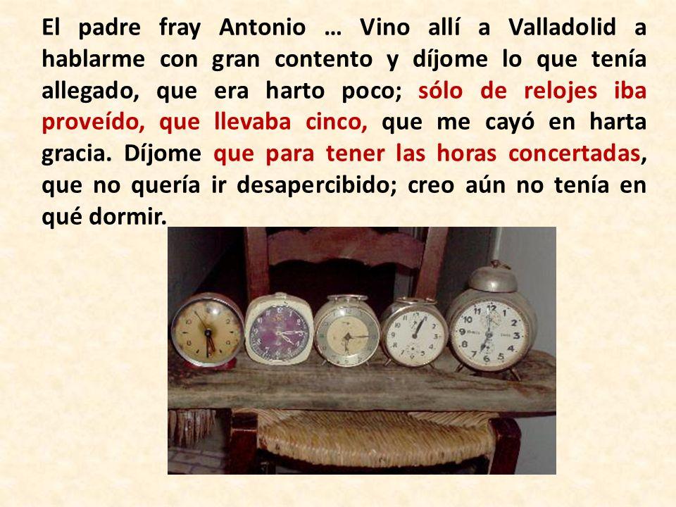El padre fray Antonio … Vino allí a Valladolid a hablarme con gran contento y díjome lo que tenía allegado, que era harto poco; sólo de relojes iba proveído, que llevaba cinco, que me cayó en harta gracia.