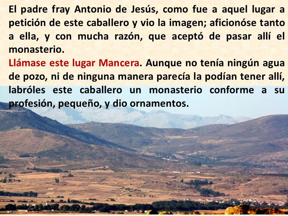 El padre fray Antonio de Jesús, como fue a aquel lugar a petición de este caballero y vio la imagen; aficionóse tanto a ella, y con mucha razón, que aceptó de pasar allí el monasterio.