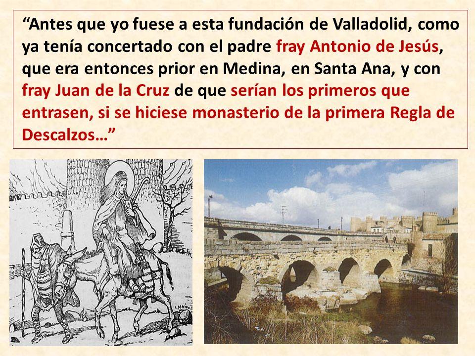 Antes que yo fuese a esta fundación de Valladolid, como ya tenía concertado con el padre fray Antonio de Jesús, que era entonces prior en Medina, en Santa Ana, y con fray Juan de la Cruz de que serían los primeros que entrasen, si se hiciese monasterio de la primera Regla de Descalzos…