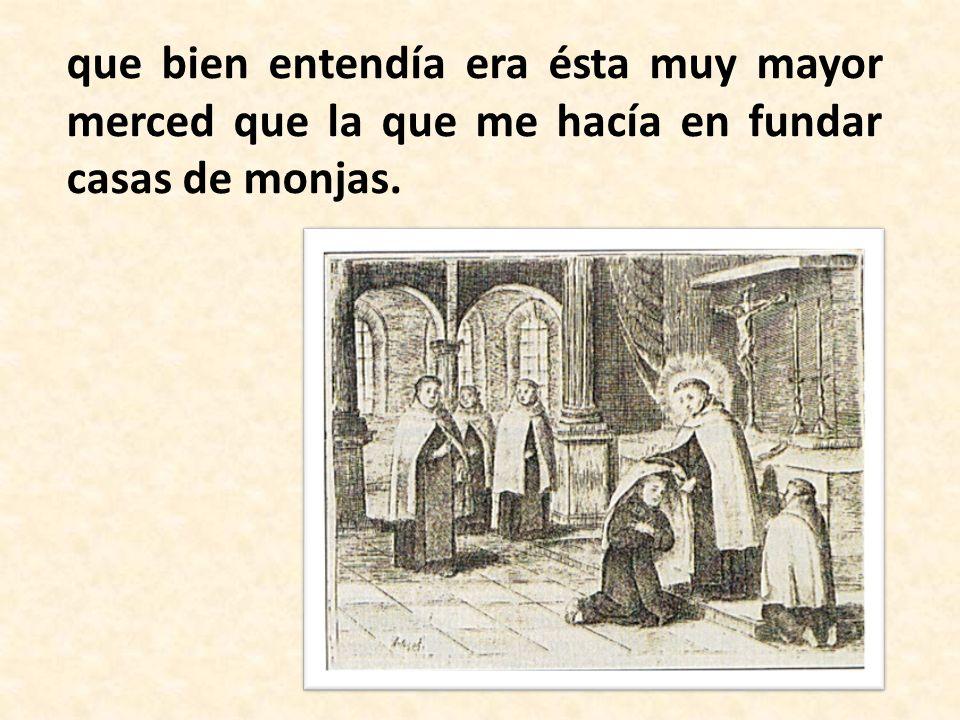 que bien entendía era ésta muy mayor merced que la que me hacía en fundar casas de monjas.