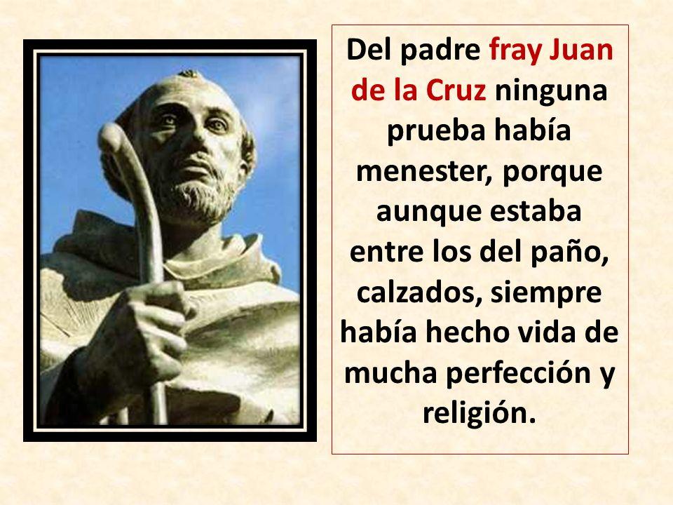 Del padre fray Juan de la Cruz ninguna prueba había menester, porque aunque estaba entre los del paño, calzados, siempre había hecho vida de mucha perfección y religión.