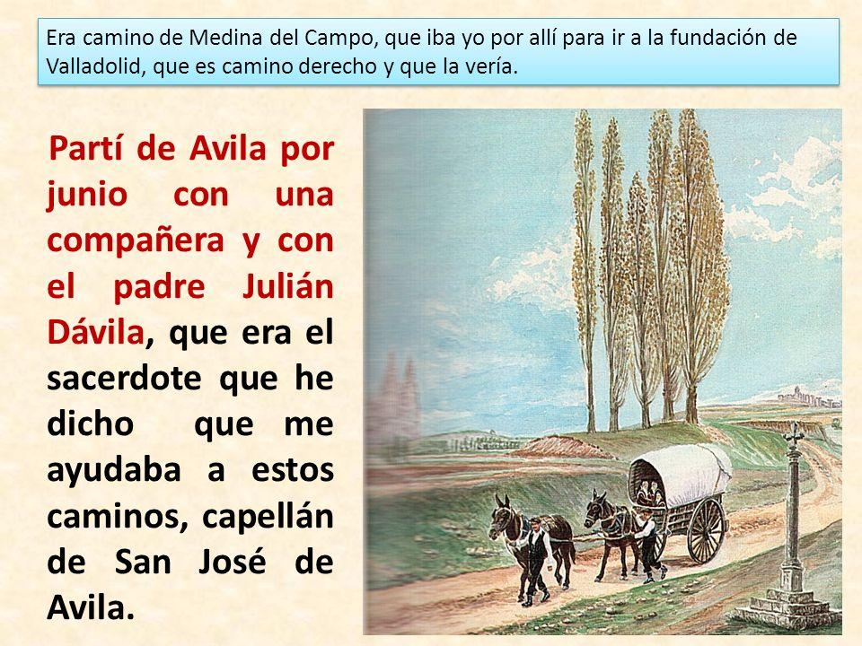 Era camino de Medina del Campo, que iba yo por allí para ir a la fundación de Valladolid, que es camino derecho y que la vería.