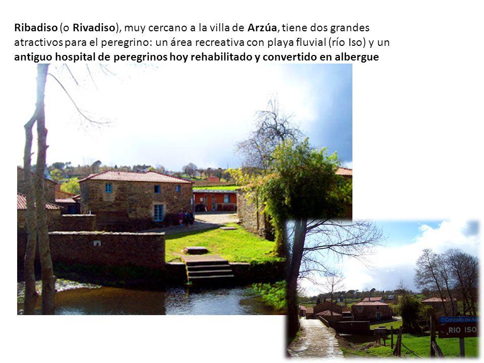 Ribadiso (o Rivadiso), muy cercano a la villa de Arzúa, tiene dos grandes atractivos para el peregrino: un área recreativa con playa fluvial (río Iso) y un antiguo hospital de peregrinos hoy rehabilitado y convertido en albergue
