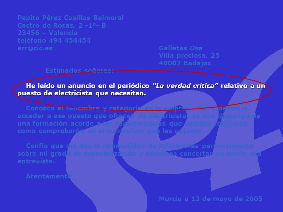 Pepito Pérez Casillas Belmoral Castro de Rosas, 2 -1°- B 23456 – Valencia teléfono 494 454454 err@cic.es Galletas Osa Villa preciosa, 25 40007 Badajoz Estimados señores: He leído un anuncio en el periódico La verdad crítica relativo a un puesto de electricista que necesitan. Conozco el renombre y categoría de la empresa Osa y desearía acceder a ese puesto que ofrecen de electricista, ya que dispongo de una formación acorde a las características que ustedes requieren como comprobarán en el curriculum que les adjunto. Confío que me den la oportunidad de informarles personalmente sobre mi grado de especialización y podamos concertar en breve una entrevista. Atentamente Murcia a 13 de mayo de 2005