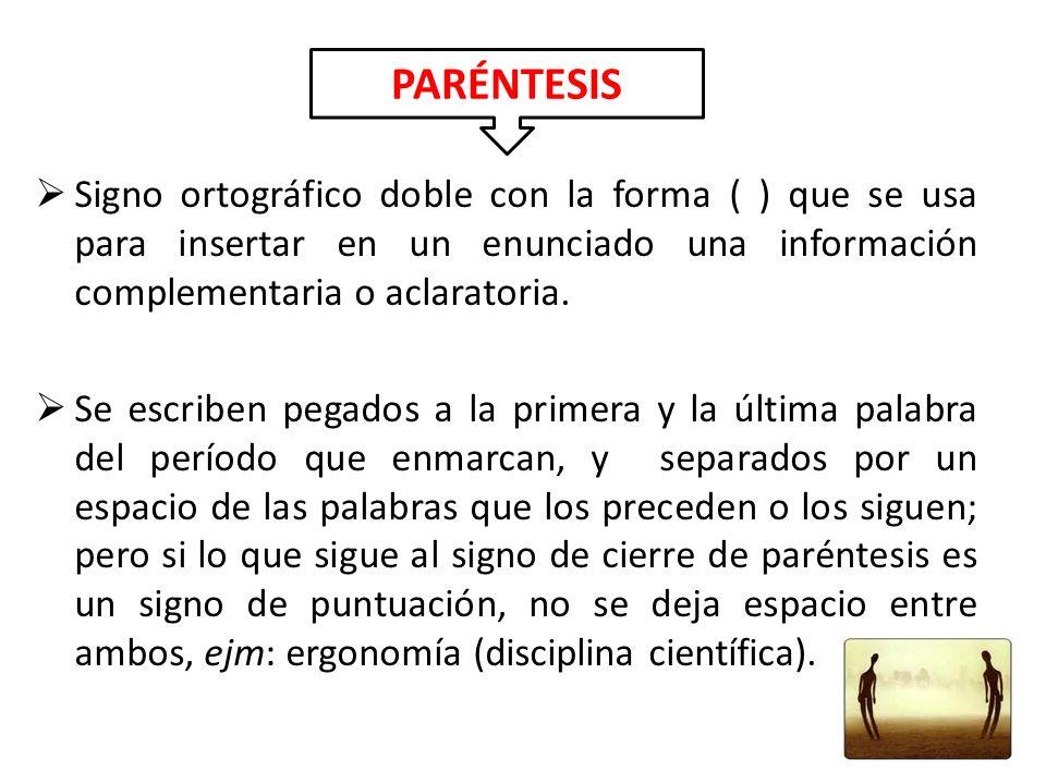 PARÉNTESIS Signo ortográfico doble con la forma ( ) que se usa para insertar en un enunciado una información complementaria o aclaratoria.