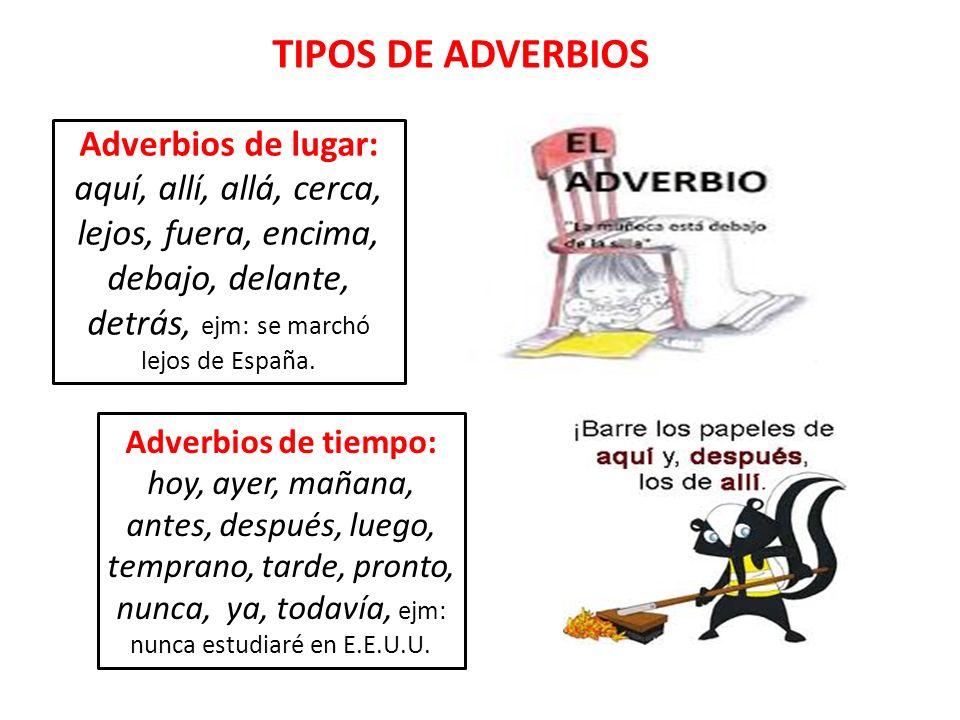 TIPOS DE ADVERBIOS Adverbios de lugar: aquí, allí, allá, cerca, lejos, fuera, encima, debajo, delante, detrás, ejm: se marchó lejos de España.
