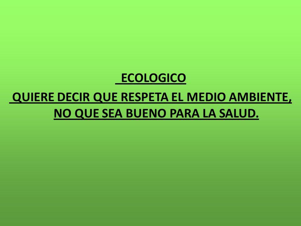 ECOLOGICO QUIERE DECIR QUE RESPETA EL MEDIO AMBIENTE, NO QUE SEA BUENO PARA LA SALUD.