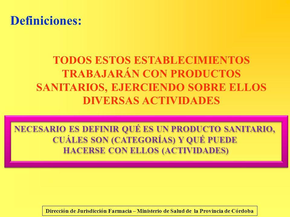 Definiciones: TODOS ESTOS ESTABLECIMIENTOS TRABAJARÁN CON PRODUCTOS SANITARIOS, EJERCIENDO SOBRE ELLOS DIVERSAS ACTIVIDADES.