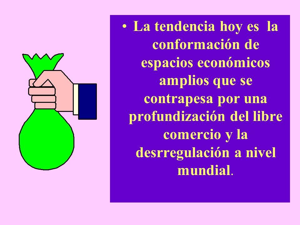 La tendencia hoy es la conformación de espacios económicos amplios que se contrapesa por una profundización del libre comercio y la desrregulación a nivel mundial.