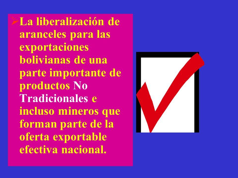 La liberalización de aranceles para las exportaciones bolivianas de una parte importante de productos No Tradicionales e incluso mineros que forman parte de la oferta exportable efectiva nacional.