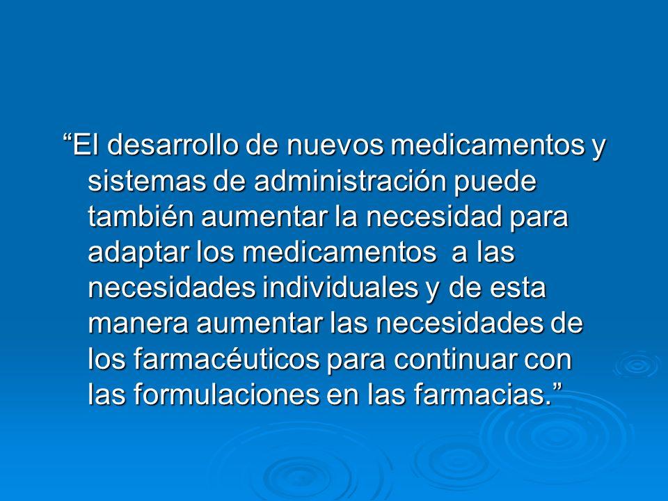 El desarrollo de nuevos medicamentos y sistemas de administración puede también aumentar la necesidad para adaptar los medicamentos a las necesidades individuales y de esta manera aumentar las necesidades de los farmacéuticos para continuar con las formulaciones en las farmacias.