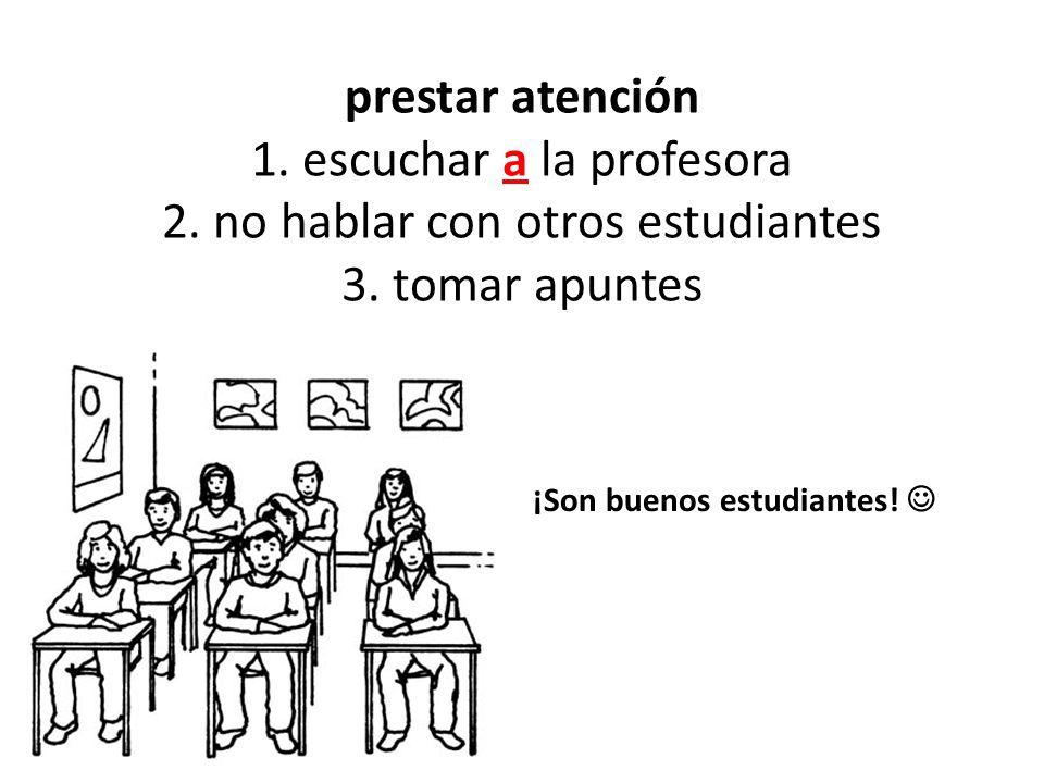 prestar atención 1. escuchar a la profesora 2