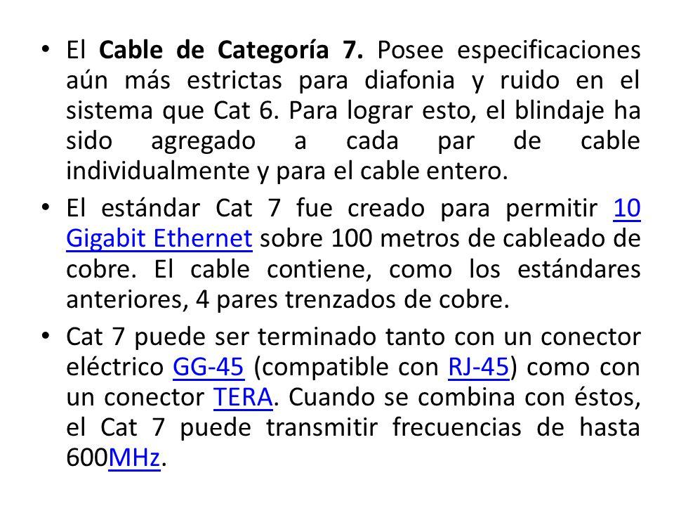El Cable de Categoría 7. Posee especificaciones aún más estrictas para diafonia y ruido en el sistema que Cat 6. Para lograr esto, el blindaje ha sido agregado a cada par de cable individualmente y para el cable entero.