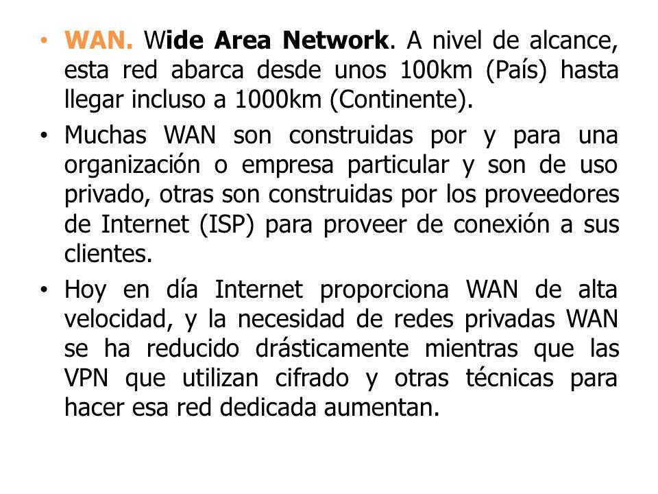 WAN. Wide Area Network. A nivel de alcance, esta red abarca desde unos 100km (País) hasta llegar incluso a 1000km (Continente).