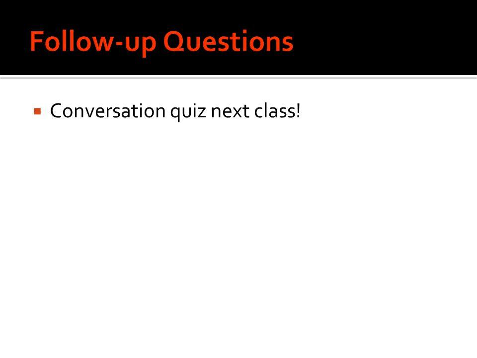 Follow-up Questions Conversation quiz next class!