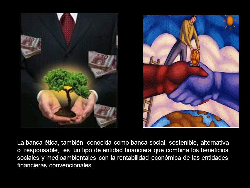 La banca ética, también conocida como banca social, sostenible, alternativa o responsable, es un tipo de entidad financiera que combina los beneficios sociales y medioambientales con la rentabilidad económica de las entidades financieras convencionales.