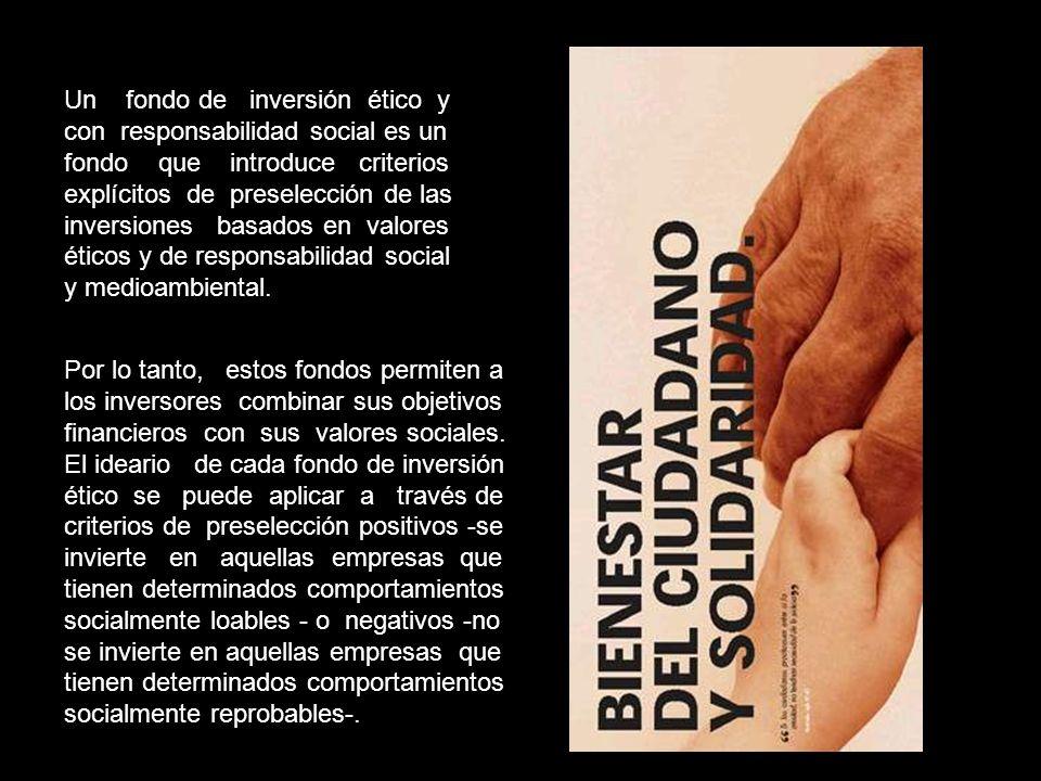 Un fondo de inversión ético y con responsabilidad social es un fondo que introduce criterios explícitos de preselección de las inversiones basados en valores éticos y de responsabilidad social y medioambiental.