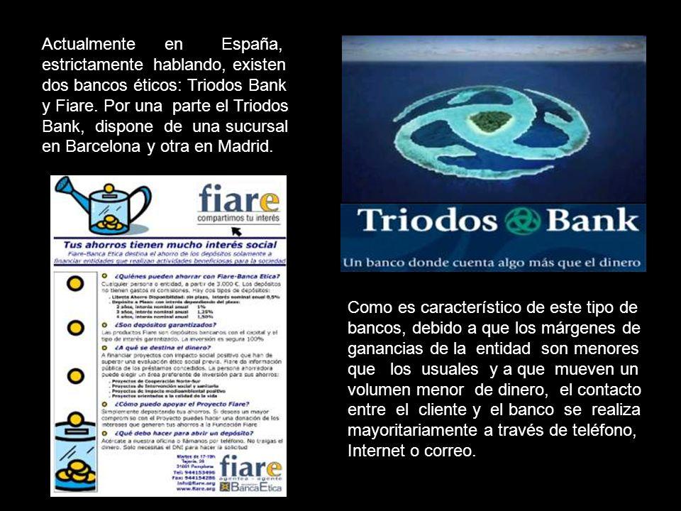 Actualmente en España, estrictamente hablando, existen dos bancos éticos: Triodos Bank y Fiare. Por una parte el Triodos Bank, dispone de una sucursal en Barcelona y otra en Madrid.
