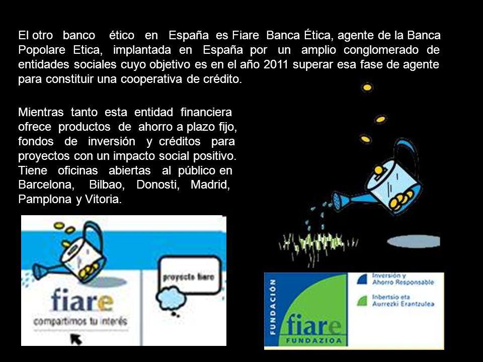 El otro banco ético en España es Fiare Banca Ética, agente de la Banca Popolare Etica, implantada en España por un amplio conglomerado de entidades sociales cuyo objetivo es en el año 2011 superar esa fase de agente para constituir una cooperativa de crédito.