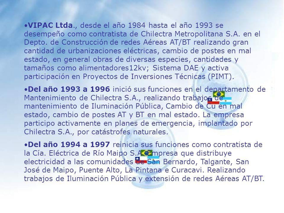 VIPAC Ltda., desde el año 1984 hasta el año 1993 se desempeño como contratista de Chilectra Metropolitana S.A. en el Depto. de Construcción de redes Aéreas AT/BT realizando gran cantidad de urbanizaciones eléctricas, cambio de postes en mal estado, en general obras de diversas especies, cantidades y tamaños como alimentadores12kv; Sistema DAE y activa participación en Proyectos de Inversiones Técnicas (PIMT).