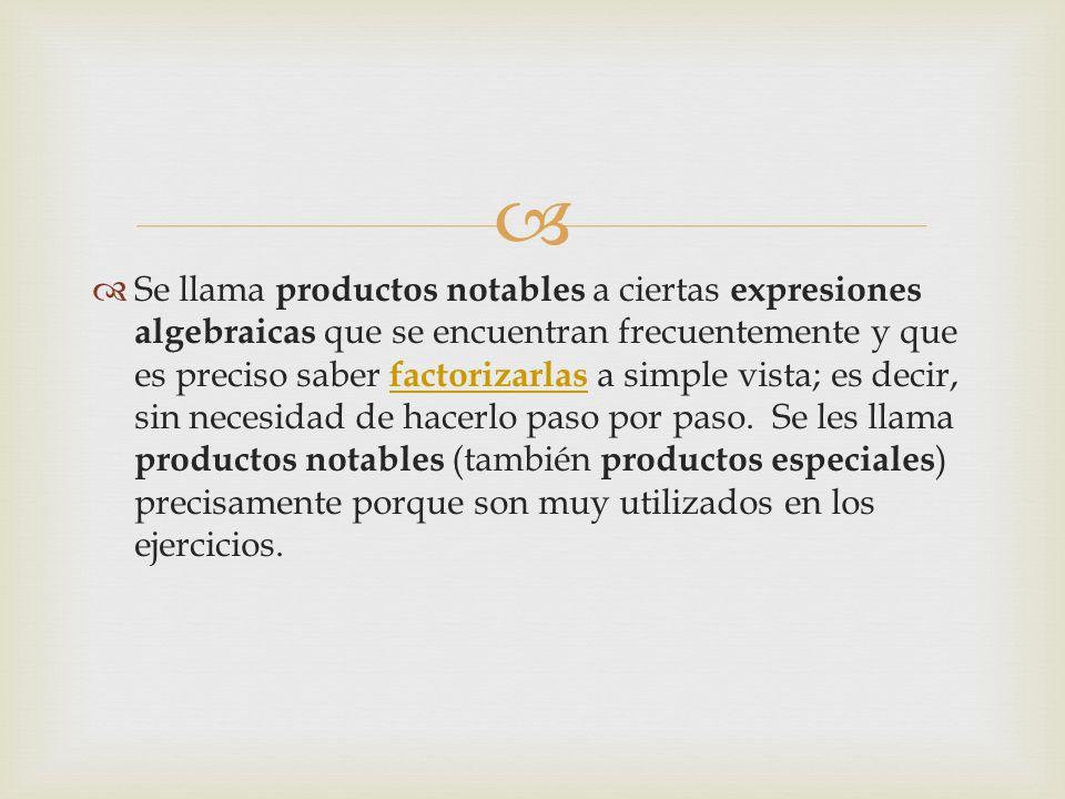 Se llama productos notables a ciertas expresiones algebraicas que se encuentran frecuentemente y que es preciso saber factorizarlas a simple vista; es decir, sin necesidad de hacerlo paso por paso.