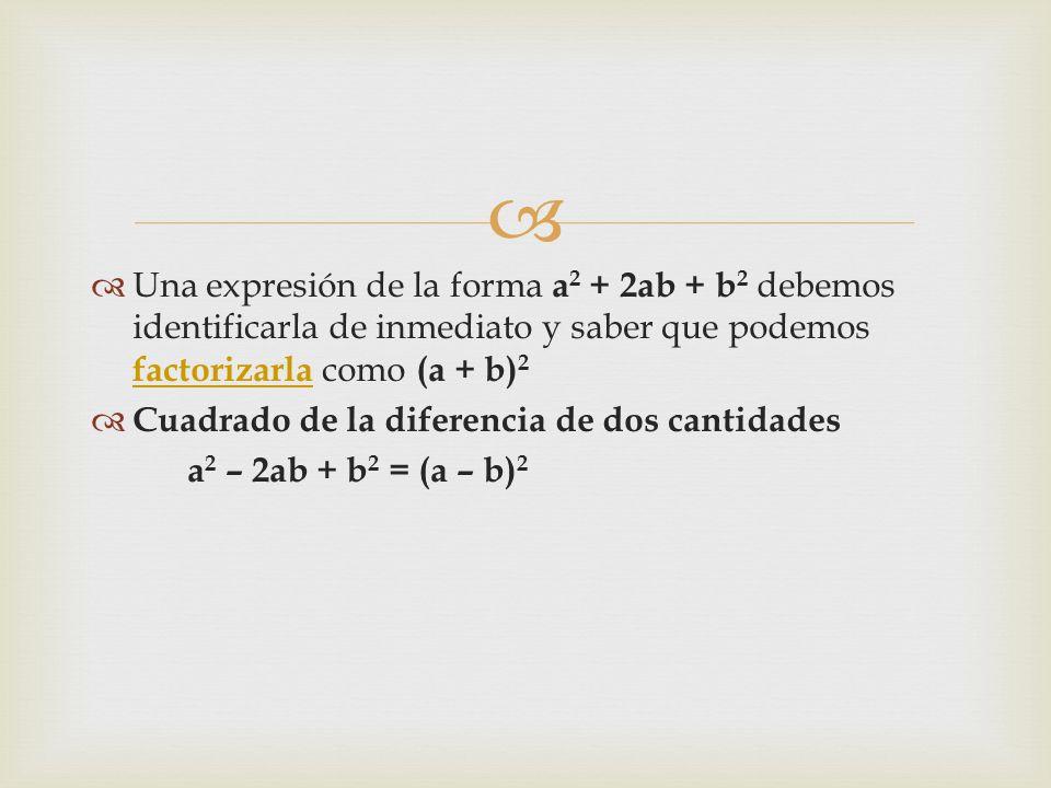 Una expresión de la forma a2 + 2ab + b2 debemos identificarla de inmediato y saber que podemos factorizarla como (a + b)2