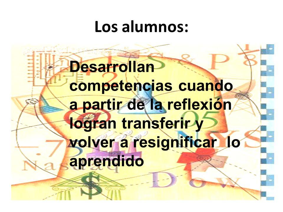 Los alumnos: Desarrollan competencias cuando a partir de la reflexión logran transferir y volver a resignificar lo aprendido.