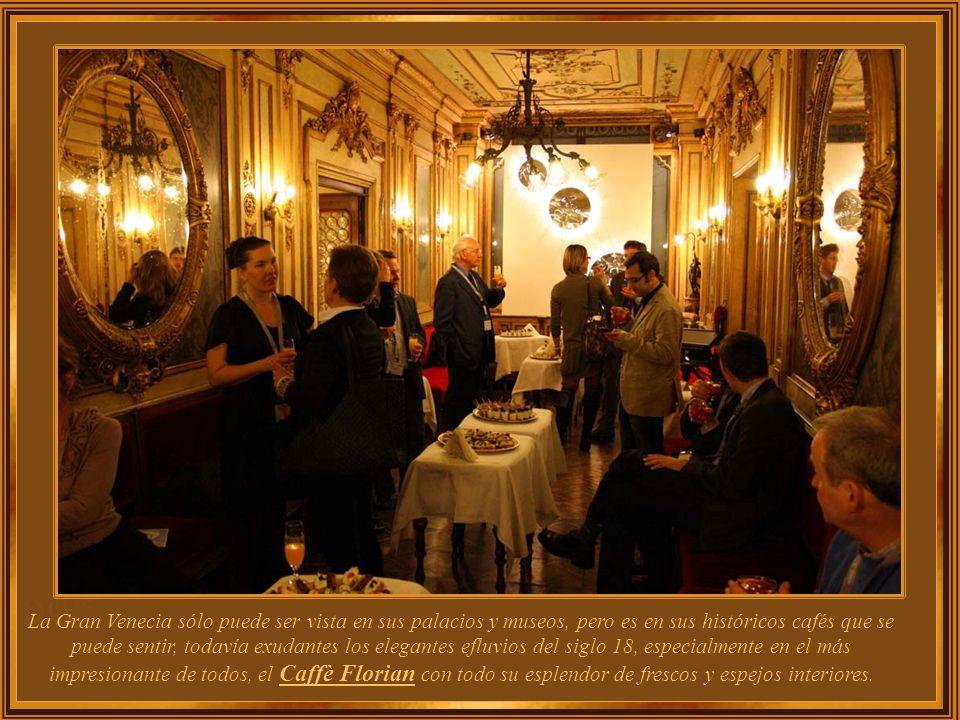 La Gran Venecia sólo puede ser vista en sus palacios y museos, pero es en sus históricos cafés que se puede sentir, todavía exudantes los elegantes efluvios del siglo 18, especialmente en el más impresionante de todos, el Caffè Florian con todo su esplendor de frescos y espejos interiores.