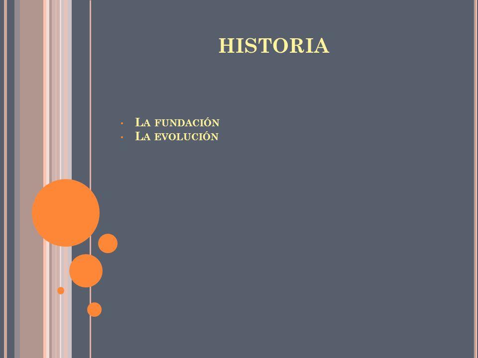 HISTORIA La fundación La evolución