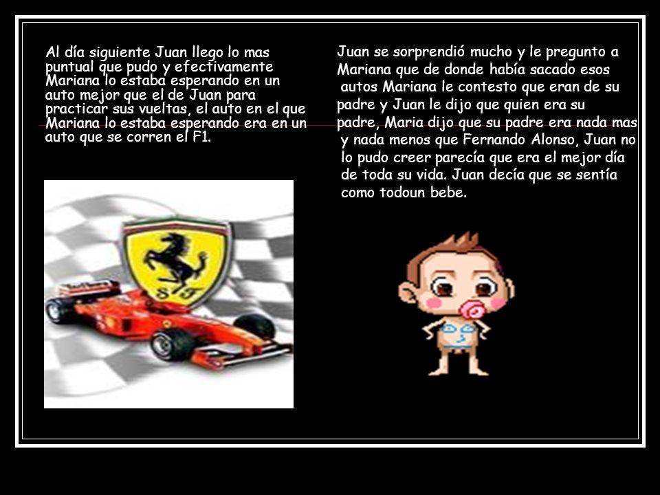 Al día siguiente Juan llego lo mas puntual que pudo y efectivamente Mariana lo estaba esperando en un auto mejor que el de Juan para practicar sus vueltas, el auto en el que Mariana lo estaba esperando era en un auto que se corren el F1.