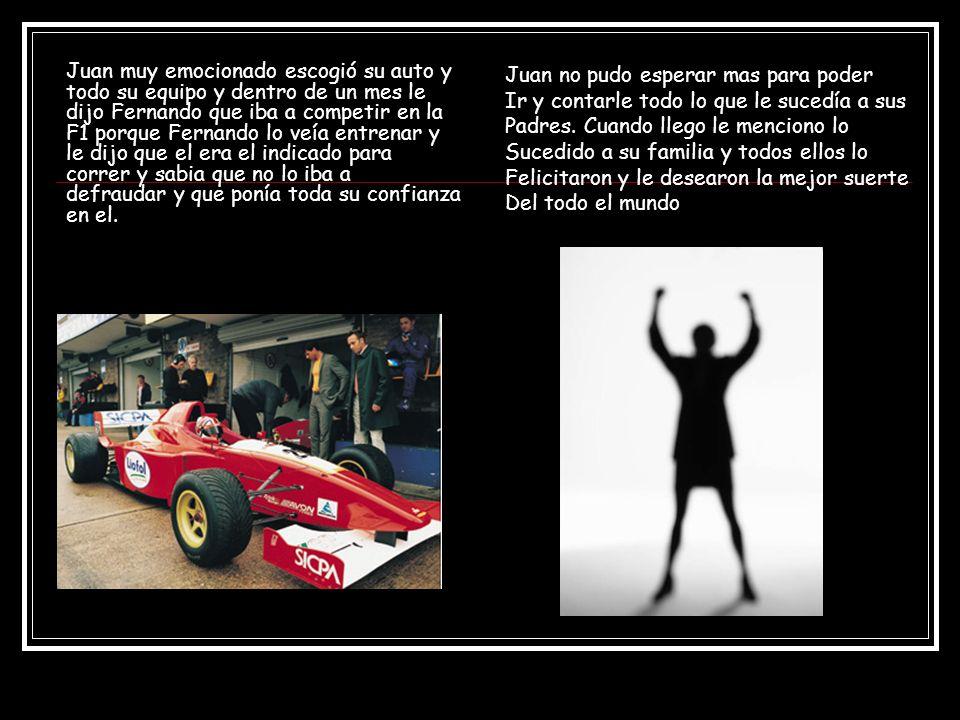 Juan muy emocionado escogió su auto y todo su equipo y dentro de un mes le dijo Fernando que iba a competir en la F1 porque Fernando lo veía entrenar y le dijo que el era el indicado para correr y sabia que no lo iba a defraudar y que ponía toda su confianza en el.